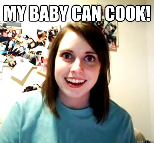 my baby can cook  - Overly Attached Girlfriend