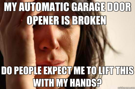 MY AUTOMATIC GARAGE DOOR OPENER IS BROKEN  DO PEOPLE EXPECT  - First World Problems