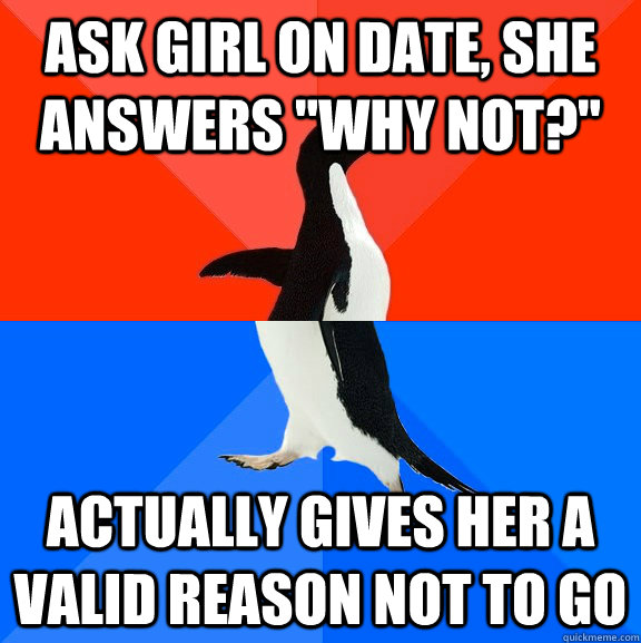 ask girl on date she answers why not actually gives her - Socially Awesome Awkward Penguin