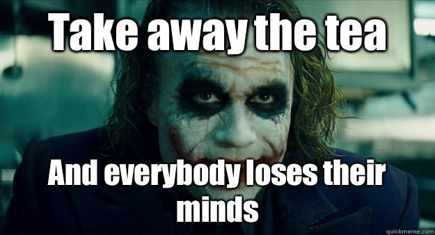 Take away the tea And everybody loses their minds - TheJoker
