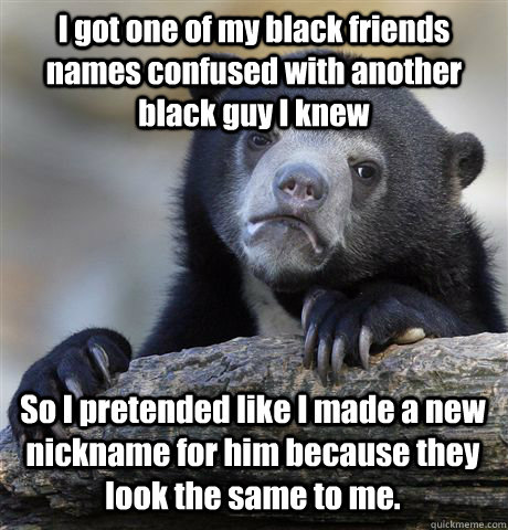 i got one of my black friends names confused with another bl - Confession Bear