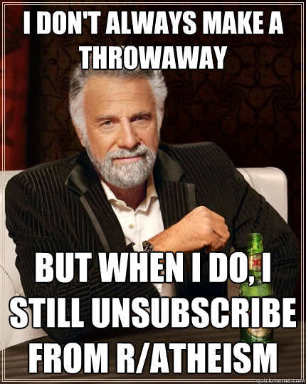 i dont always make a throwaway but when i do i still unsu - The Most Interesting Man In The World