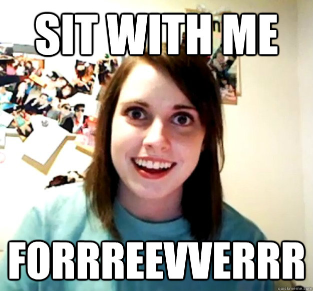 sit with me forrreevverrr - Overly Attached Girlfriend