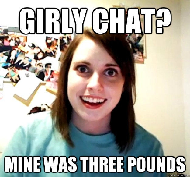 girly chat mine was three pounds - Overly Attached Girlfriend