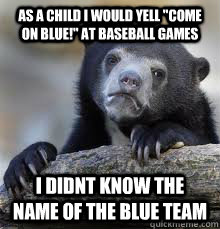 as a child i would yell come on blue at baseball games i  - Confession bear