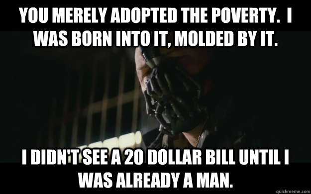 you merely adopted the poverty i was born into it molded  - Badass Bane