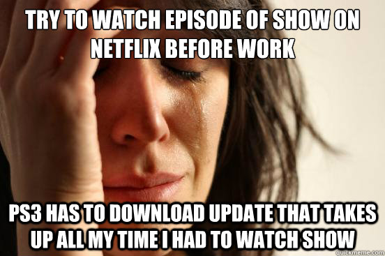try to watch episode of show on netflix before work ps3 has  - First World Problems