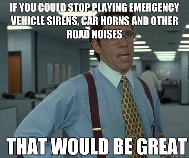 if you could stop playing emergency vehicle sirens car horn - that would be great