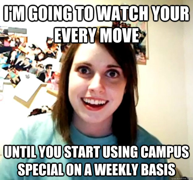 im going to watch your every move until you start using cam - Overly Attached Girlfriend