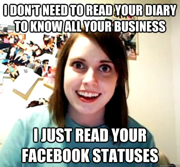 i dont need to read your diary to know all your business i  - Overly Attached Girlfriend