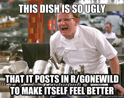 this dish is so ugly that it posts in rgonewild to make its - Chef Ramsay