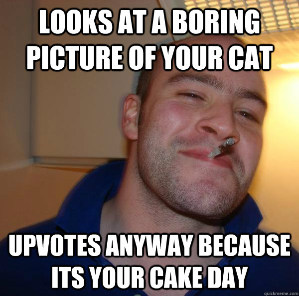 looks at a boring picture of your cat upvotes anyway because - Good Guy Greg