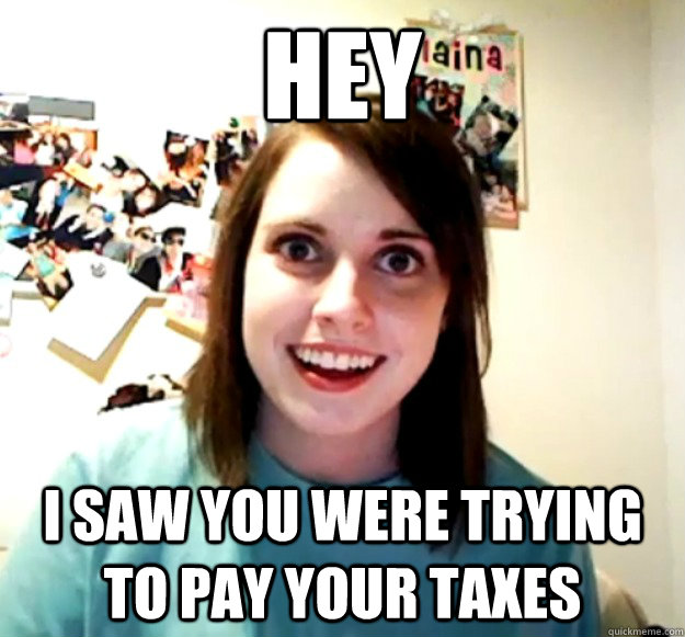 hey i saw you were trying to pay your taxes - Overly Attached Girlfriend