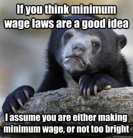 if you think minimum wage laws are a good idea i assume you  - Confession Bear