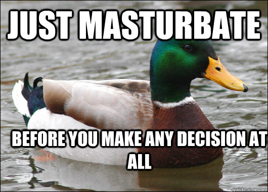 just masturbate before you make any decision at all - Actual Advice Mallard