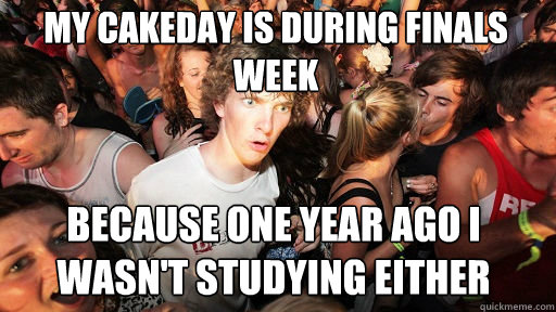 my cakeday is during finals week because one year ago i wasn - Sudden Clarity Clarence