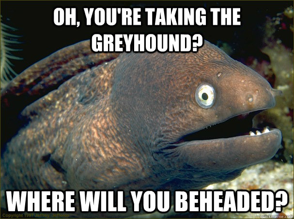 oh youre taking the greyhound where will you beheaded - Bad Joke Eel