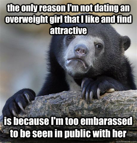 the only reason im not dating an overweight girl that i lik - Confession Bear