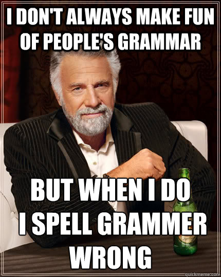 i dont always make fun of peoples grammar but when i do i - The Most Interesting Man In The World