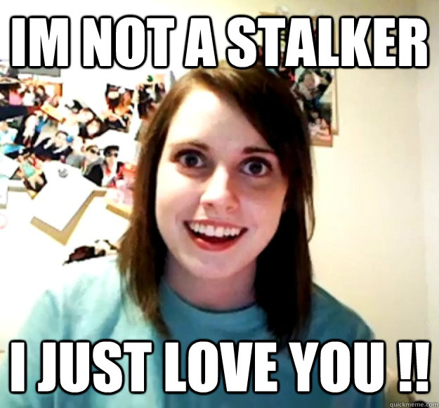 im not a stalker i just love you  - Overly Attached Girlfriend