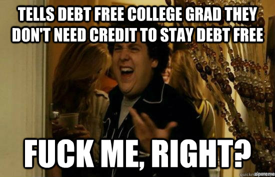 tells debt free college grad they dont need credit to stay  - fuckmeright