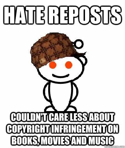 hate reposts couldnt care less about copyright infringement - Scumbag Redditor