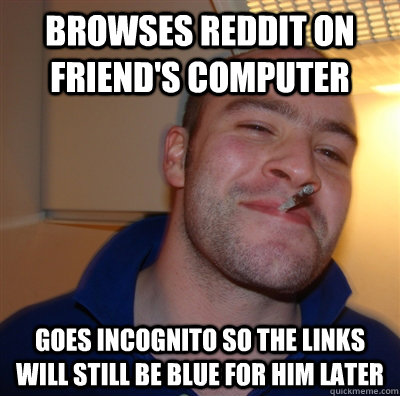 browses reddit on friends computer goes incognito so the li - GoodGuyGreg