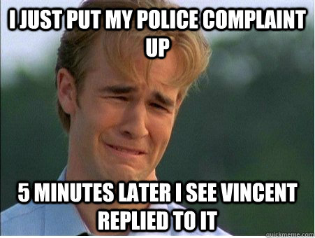 i just put my police complaint up 5 minutes later i see vinc - 1990s Problems