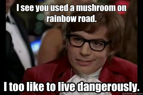 i see you used a mushroom on rainbow road i too like to liv - Dangerously - Austin Powers