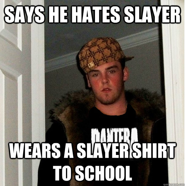 says he hates slayer wears a slayer shirt to school - Scumbag Metalhead