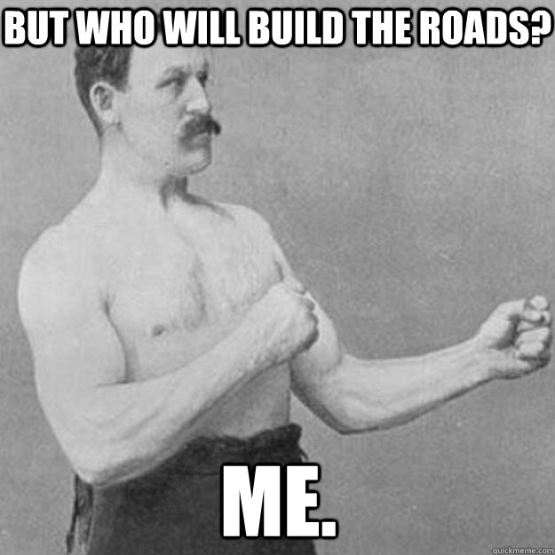 but who will build the roads me - overly manly man