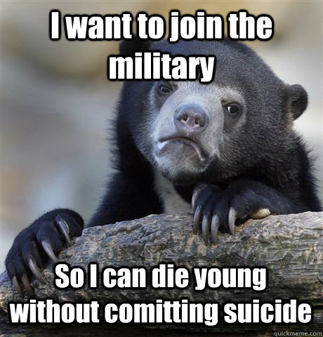 i want to join the military so i can die young without comit - Confession Bear