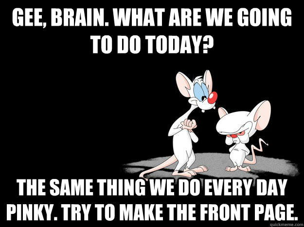 gee brain what are we going to do today the same thing we - Pinky and The Brain