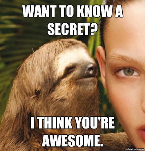 Amazing Meme: Want To Know A Secret? I Think You're Awesome.