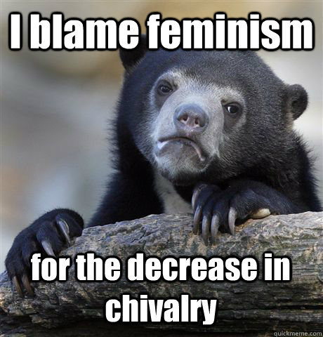 i blame feminism for the decrease in chivalry - Confession Bear