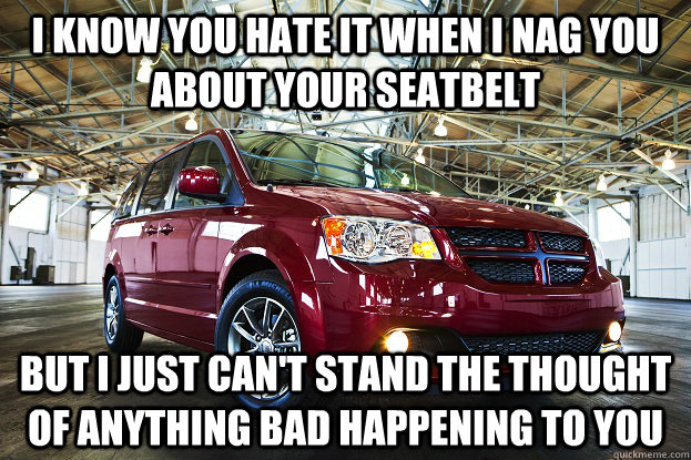 i know you hate it when i nag you about your seatbelt but i  - overly attached car