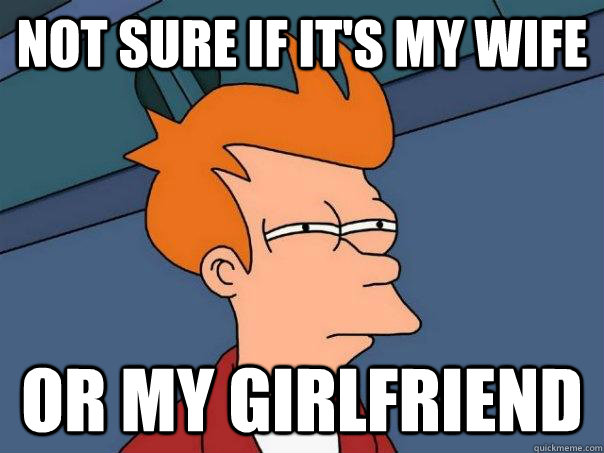 not sure if its my wife or my girlfriend - Futurama Fry