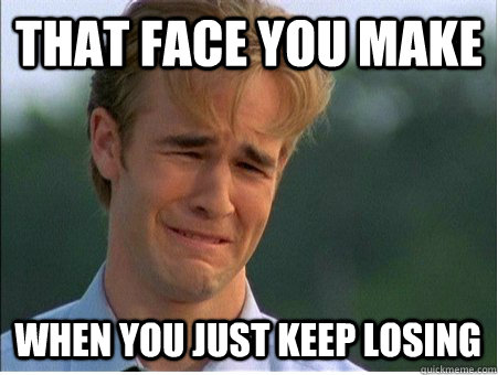 that face you make when you just keep losing - 1990s Problems
