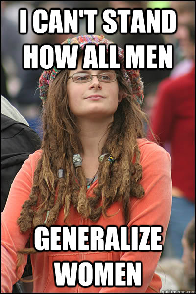 i cant stand how all men generalize women - College Liberal
