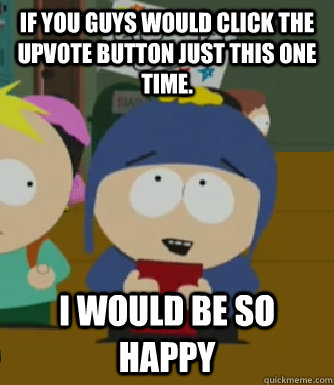 if you guys would click the upvote button just this one time - Craig - I would be so happy
