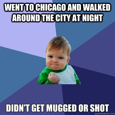 went to chicago and walked around the city at night didnt g - Success Kid