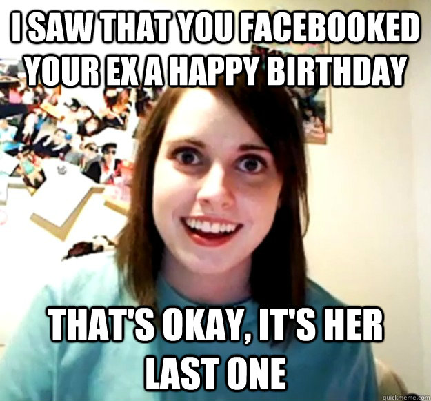 i saw that you facebooked your ex a happy birthday thats ok - Overly Attached Girlfriend