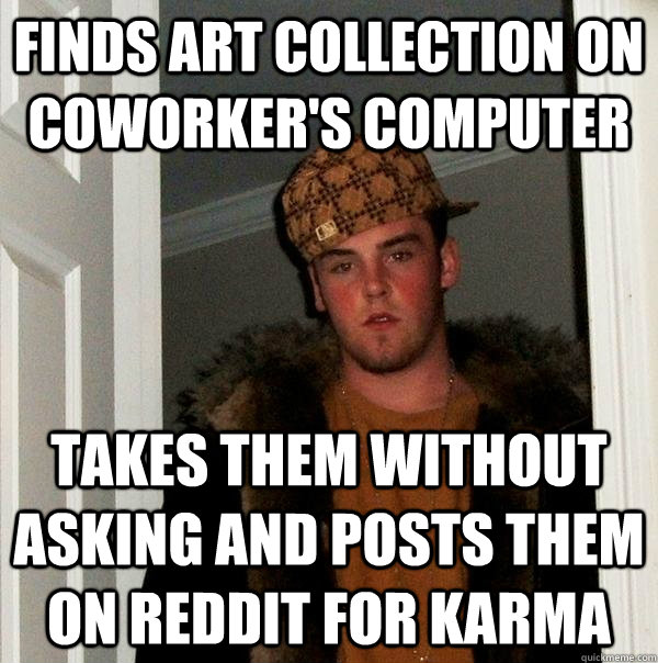 finds art collection on coworkers computer takes them witho - Scumbag Steve