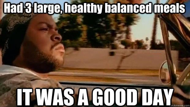 had 3 large healthy balanced meals it was a good day - It was a good day
