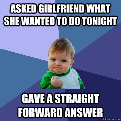 asked girlfriend what she wanted to do tonight gave a straig - Success Kid
