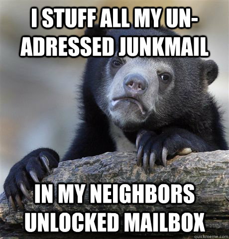 i stuff all my unadressed junkmail in my neighbors unlocked - confessionbear