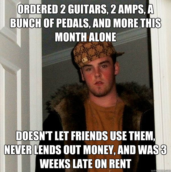 ordered 2 guitars 2 amps a bunch of pedals and more this  - Scumbag Steve