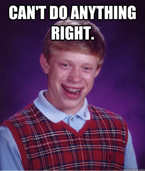 cant do anything right  - Bad Luck Brian