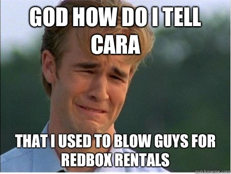 God how do I tell Cara That I used to blow guys for Redbox r - 1990s Problems