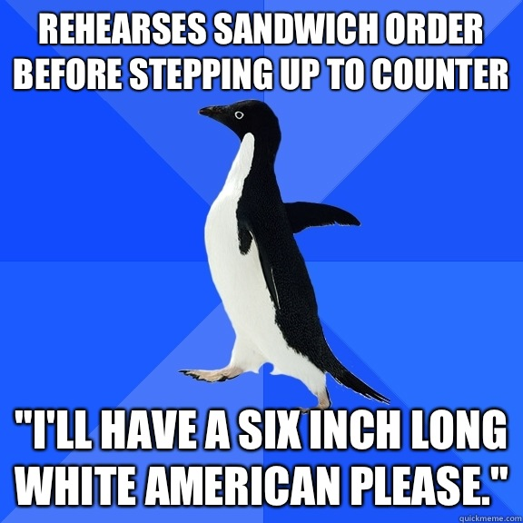 Rehearses sandwich order before stepping up to counter Ill h - Socially Awkward Penguin